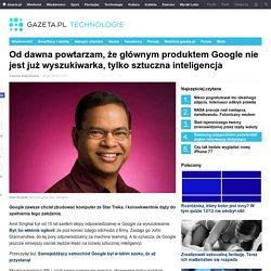 Od dawna powtarzam, że głównym produktem Google nie jest już wyszukiwarka, tylko sztuczna inteligencja