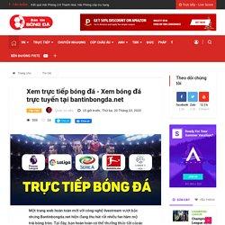 Xem trực tiếp bóng đá - Xem bóng đá trực tuyến tại bantinbongda.net - Bantinbongda.net