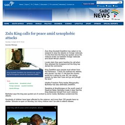 Zulu King calls for peace amid xenophobic attacks:Sunday 12 April 2015