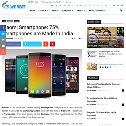 Xiaomi Smartphone: 75% Smartphones are Made In India - Its Live News