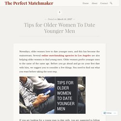 Tips for Older Women To Date Younger Men – The Perfect Matchmaker