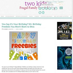 You Say It's Your Birthday? 50+ Birthday Freebies You Won't Want to Miss - Two Kids and a Coupon