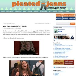 Your Daily Life in GIFs (1.23.12) | Pleated-Jeans.com