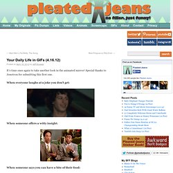 Your Daily Life in GIFs (4.16.12) | Pleated-Jeans.com
