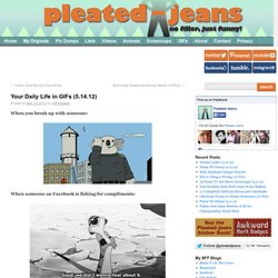 Your Daily Life in GIFs (5.14.12) | Pleated-Jeans.com