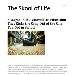 5 Ways to Give Yourself an Education That Kicks the Crap Out of the One You... - StumbleUpon