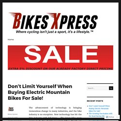 Don't Limit Yourself When Buying Electric Mountain Bikes For Sale! – Bikes Xpress