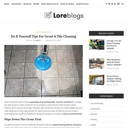 Do It Yourself Tips For Grout & Tile Cleaning - Lore Blogs