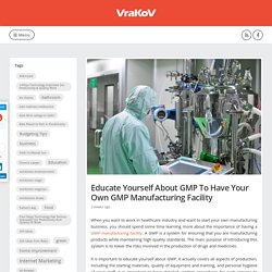 Educate Yourself About GMP To Have Your Own GMP Manufacturing Facility