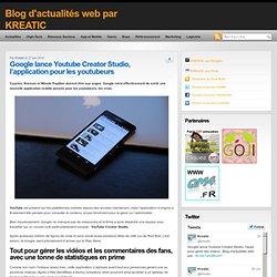 Google lance Youtube Creator Studio, l'appli pour gerer ses videos : Blog d'actualités web par KREATIC
