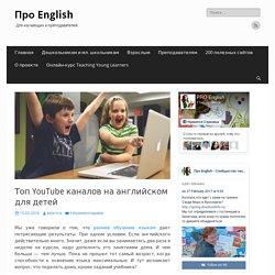 Топ YouTube каналов на английском языке для детей