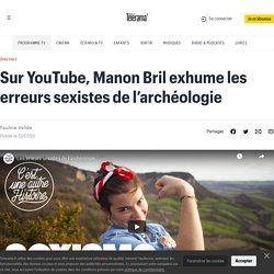 Sur YouTube, Manon Bril exhume les erreurs sexistes de l'archéologie