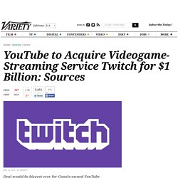 YouTube to Acquire Videogame-Streaming Service Twitch for $1 Billion: Sources