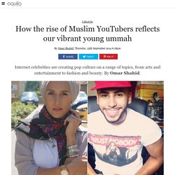 How the rise of Muslim YouTubers reflects our vibrant young ummah