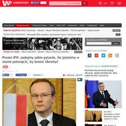 Prezes IPN: zadajmy sobie pytanie, ile jesteśmy w stanie poświęcić, by bronić Ukrainy?