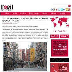 Zakaria Abdelkafi : « Un photographe n'a besoin que d'un seul œil » : L'œil de l'exilé