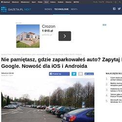 Nie pamiętasz, gdzie zaparkowałeś auto? Zapytaj Map Google. Nowość dla iOS i Androida