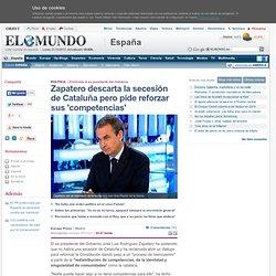 Zapatero descarta la secesión de Cataluña pero pide reforzar sus 'competencias'