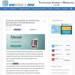 zencastr, para grabar las entrevistas que hacemos vía web dentro de Dropbox