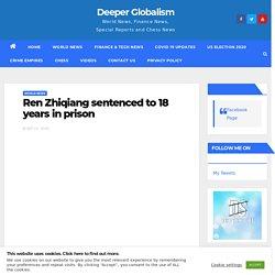Ren Zhiqiang sentenced to 18 years in prison - Deeper Globalism