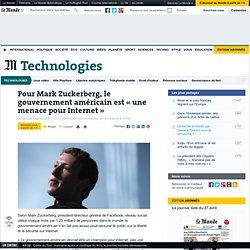 Mark Zuckerberg: le gouvernement américain est «une menace pour Internet»