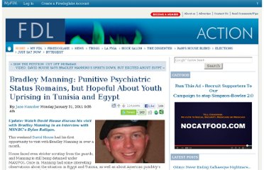 http://fdlaction.firedoglake.com/2011/01/31/bradley-manning-punitive-psychiatric-status-remains-but-hopeful-about-youth-uprising-in-tunisia-and-egypt/