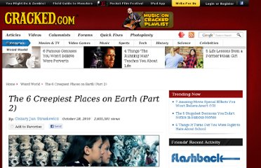 http://www.cracked.com/article_18830_the-6-creepiest-places-earth-part-2.html