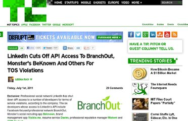 http://techcrunch.com/2011/07/01/linkedin-cuts-off-api-access-to-branchout-monsters-beknown-and-others-for-tos-violations/