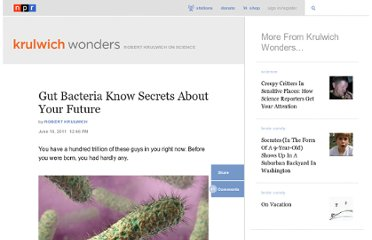 http://www.npr.org/blogs/krulwich/2011/06/10/137084528/gut-bacteria-know-secrets-about-your-future