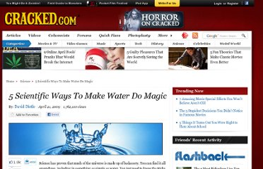http://www.cracked.com/article_17276_5-scientific-ways-to-make-water-do-magic.html