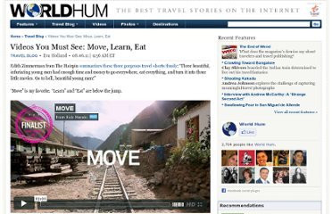 http://www.worldhum.com/travel-blog/item/videos-you-must-see-move-learn-eat-20110805/