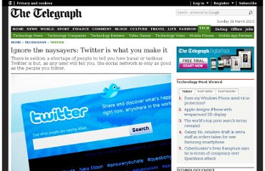http://www.telegraph.co.uk/technology/twitter/8721163/Ignore-the-naysayers-Twitter-is-what-you-make-it.html