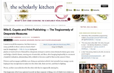 http://scholarlykitchen.sspnet.org/2011/08/30/wile-e-coyote-and-print-publishing-the-tragicomedy-of-desperate-measures/