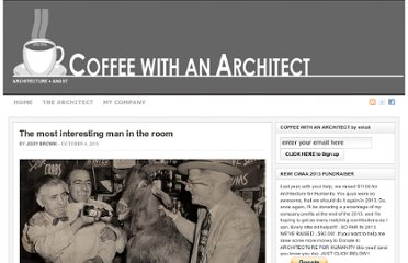 http://www.coffeewithanarchitect.com/2010/10/04/the-most-interesting-man-in-the-room/