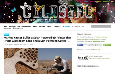 http://www.thisiscolossal.com/2011/06/markus-kayser-builds-a-solar-powered-3d-printer-that-prints-glass-from-sand-and-a-sun-powered-laser-cutter/