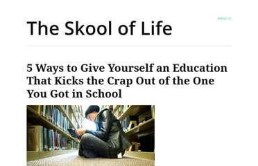 http://theskooloflife.com/wordpress/5-ways-to-give-yourself-an-education-that-kicks-the-crap-out-of-the-one-you-got-in-school/