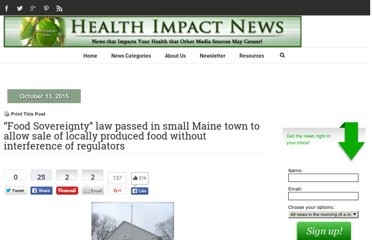 http://healthimpactnews.com/2011/food-sovereignty-law-passed-in-small-maine-town-to-allow-sale-of-locally-produced-food-without-interference-of-regulators/