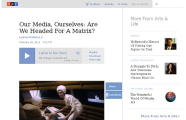 http://www.npr.org/2012/02/20/147041182/our-media-ourselves-are-we-headed-for-a-matrix