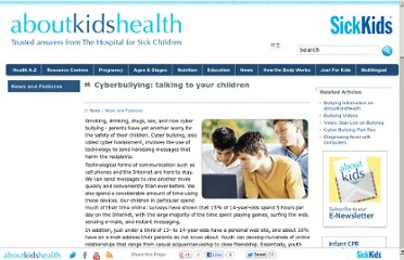 http://www.aboutkidshealth.ca/En/News/NewsAndFeatures/Pages/Cyberbullying-how-to-talk-to-your-children.aspx?gclid=CLif6tr0ka8CFaYBQAodaTO41A