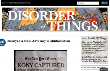 http://thedisorderofthings.com/2012/03/26/kony2012-from-advocacy-to-militarisation/