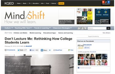 http://blogs.kqed.org/mindshift/2012/02/dont-lecture-me-rethinking-how-college-students-learn-2/