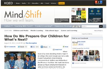 http://blogs.kqed.org/mindshift/2011/08/how-do-we-prepare-our-children-for-whats-next/