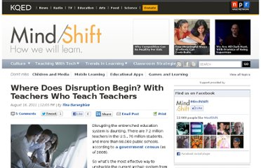 http://blogs.kqed.org/mindshift/2011/08/where-does-disruption-begin-with-teachers-who-teach-teachers/