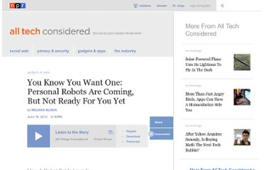http://www.npr.org/blogs/alltechconsidered/2012/06/18/155278207/you-know-you-want-one-personal-robots-not-ready-for-you-yet