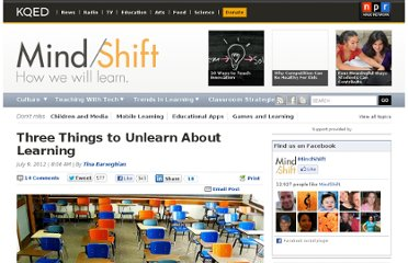 http://blogs.kqed.org/mindshift/2012/07/three-things-to-unlearn-about-learning/