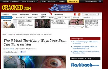 http://www.cracked.com/article_19936_the-5-most-terrifying-ways-your-brain-can-turn-you.html
