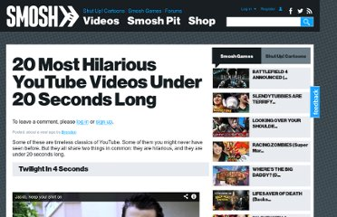 http://www.smosh.com/smosh-pit/videos/20-most-hilarious-youtube-videos-under-20-seconds-long