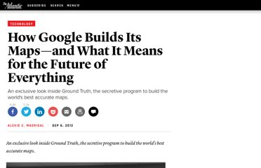 http://www.theatlantic.com/technology/archive/2012/09/how-google-builds-its-maps-and-what-it-means-for-the-future-of-everything/261913/