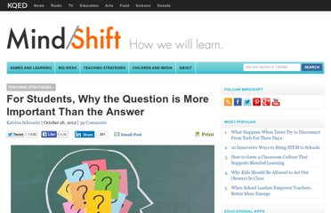 http://blogs.kqed.org/mindshift/2012/10/for-students-why-the-question-is-more-important-than-the-answer/