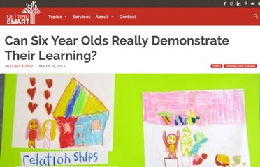 http://gettingsmart.com/cms/blog/2012/03/can-six-year-olds-really-demonstrate-their-learning/